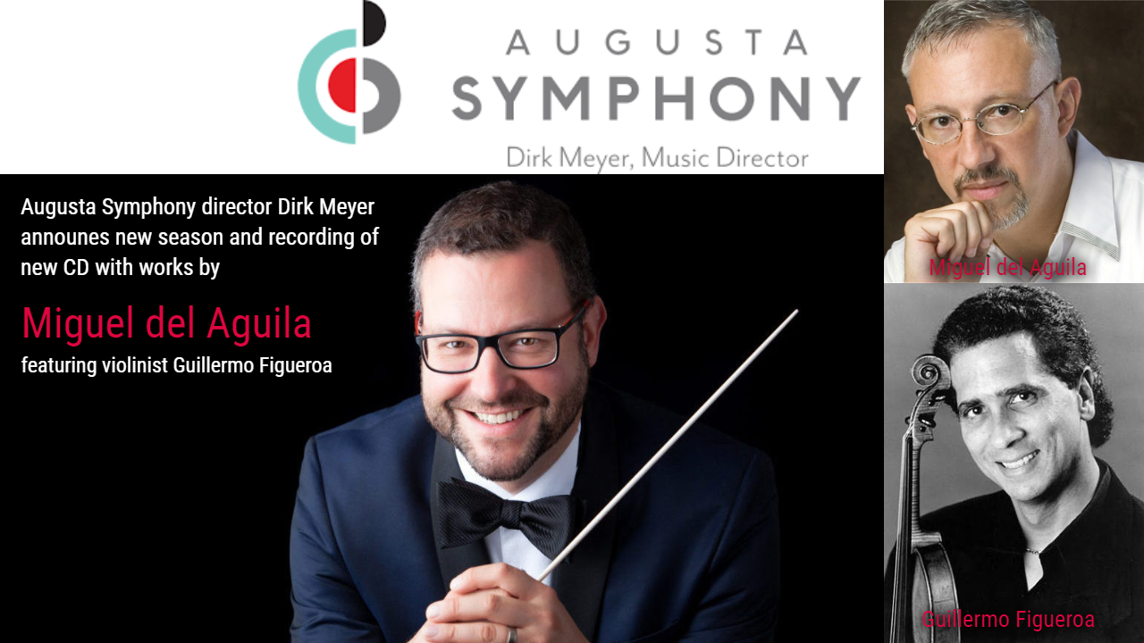 Augusta Symphony Orchestra conductor Dirk Meyer announces season and upcoming CD of orchestra works by American composer Miguel del Aguila with violinist Guillermo Figueroa Zuill Bailey